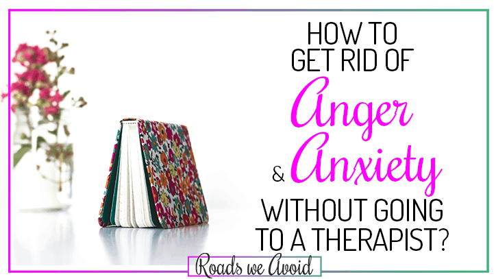 How to actually get rid of anger and anxiety without going to a therapist?