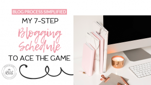 Blog Process Simplified | My 7-Step Blogging Schedule to Ace the Game